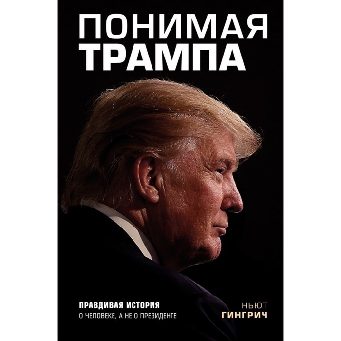 Понимая Трампа. Правдивая история о человеке, а не о президенте. Гингрич Н.