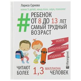 Ребёнок от 8 до 13 лет: самый трудный возраст. Новое дополненное издание. Суркова Л. М.