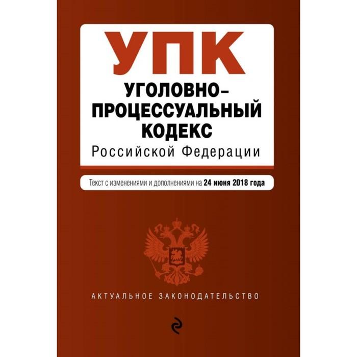 Уголовно-процессуальный кодекс Российской Федерации. Текст с изм. и доп. на 24 июня 2018 г