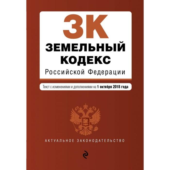 Земельный кодекс Российской Федерации. Текст с изм. и доп. на 1 октября 2018 г.