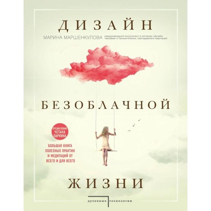 Дизайн безоблачной жизни. Большая книга практик и медитаций для всего и от всего. Маршенкулова М.