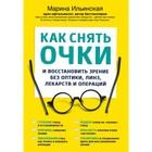 Как снять очки и восстановить зрение без оптики, линз, лекарств и операций. Ильинская М. В.