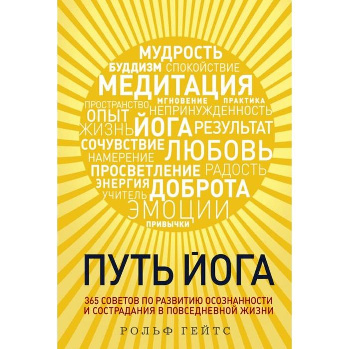 Путь йога. 365 советов по развитию осознанности и сострадания в повседневной жизни. Рольф Гейтс