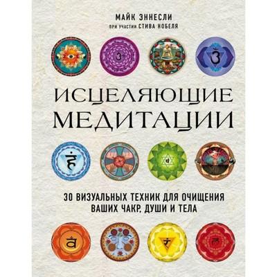 Исцеляющие медитации. 30 визуальных техник для очищения ваших чакр, души и тела. Эннесли М., Нобель С.