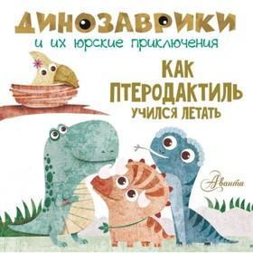 Как птеродактиль учился летать? Динозаврики и их юрские приключения. Вестита М.