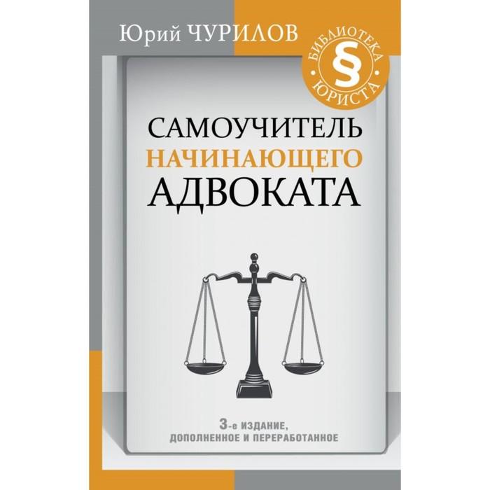 Самоучитель начинающего адвоката. 3-е издание, дополненное и переработанное. Чурилов Юрий