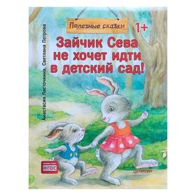 Полезные сказки «Зайчик Сева не хочет идти в детский сад!». Ласточкина А., Петрова С.