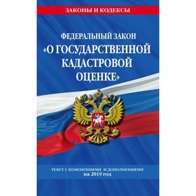 ФЗ 'О государственной кадастровой оценке': текст с посл. изм. и доп. на 2019 г. Ош