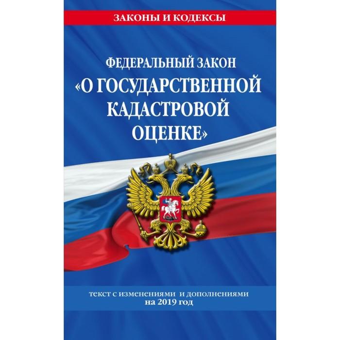 """ФЗ """"О государственной кадастровой оценке"""": текст с посл. изм. и доп. на 2019 г."""