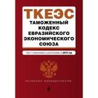 Таможенный кодекс Евразийского экономического союза. Текст с изменениями и дополнениями на 2019 г.