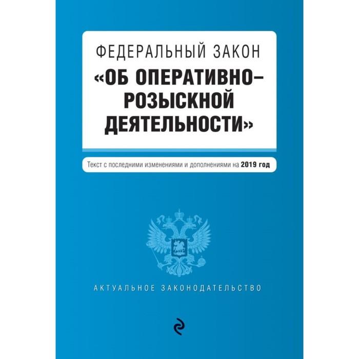 """ФЗ """"Об оперативно-розыскной деятельности"""". изм и доп на 2019 г."""