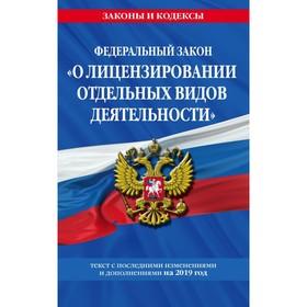 ФЗ 'О лицензировании отдельных видов деятельности': текст с посл. изм. и доп. на 2019 г. Ош