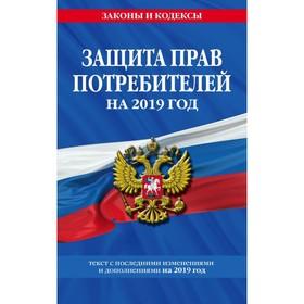 Закон РФ 'О защите прав потребителей': текст с последним измененим на 2019 год Ош