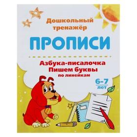 Дошкольный тренажёр. Прописи «Азбука-писалочка. Пишем буквы по линейкам»: для детей 6-7 лет