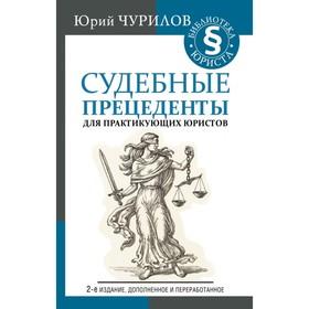 Судебные прецеденты для практикующих юристов. 2-е издание, дополненное и переработанное. Чурилов Ю. Ю.