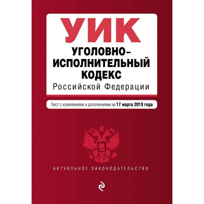 Уголовно-исполнительный кодекс РФ. Текст с изменениями и дополнениями на 17 марта 2019 г.