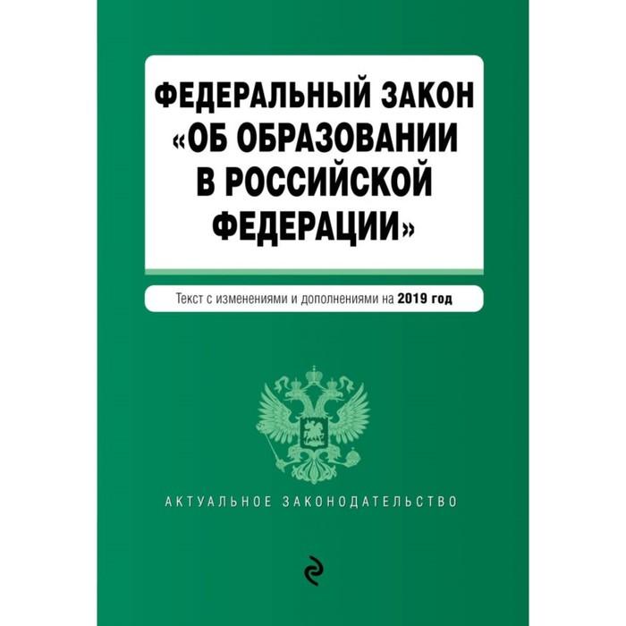 Федеральный закон «Об образовании в РФ». Текст с изменениями и дополнениями на 2019 г.