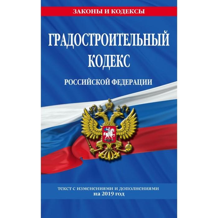 Градостроительный кодекс РФ. Текст с изменениями и дополнениями на 2019 г.