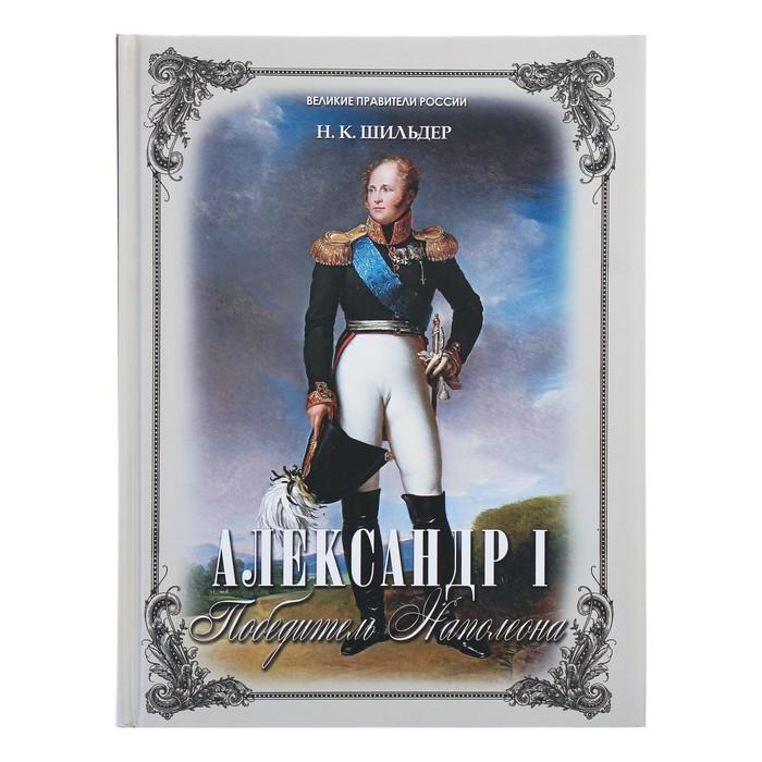 Александр I – победитель Наполеона. Шильдер Н.
