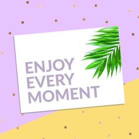 """Postcard-a compliment to """"Enjoy every moment"""", 8x6"""