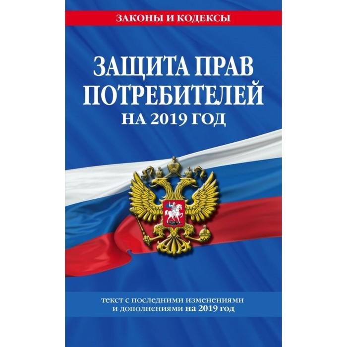 Закон РФ «О защите прав потребителей». Текст с последними изменениями на 2019 г.
