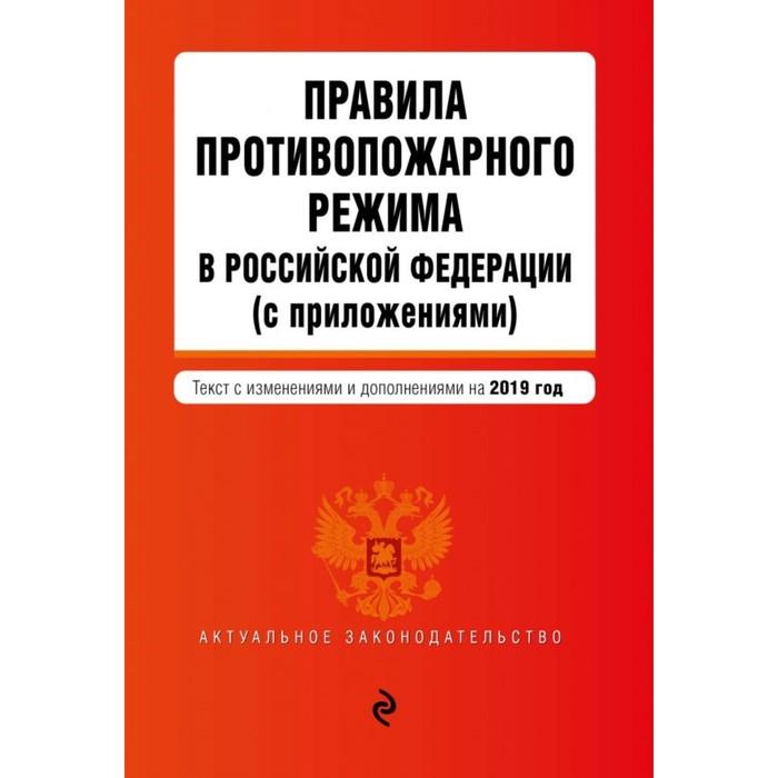 Правила противопожарного режима в РФ (с приложениями). Текст с изменениями и дополнениями на 2019 г.