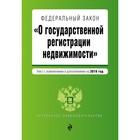 Федеральный закон «О государственной регистрации недвижимости». Текст с последними изменениями и дополнениями на 2019 г.