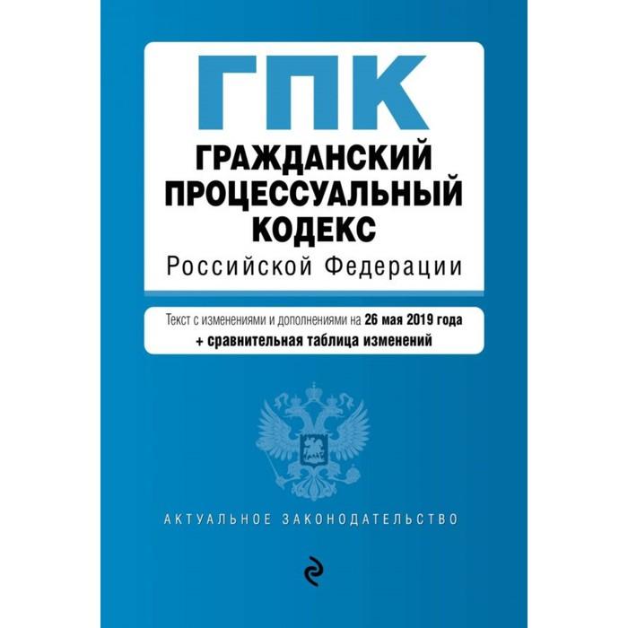 Гражданский процессуальный кодекс РФ. Текст с изменениями и дополнениями на 26 мая 2019 г. (+ сравнительная таблица изменений)