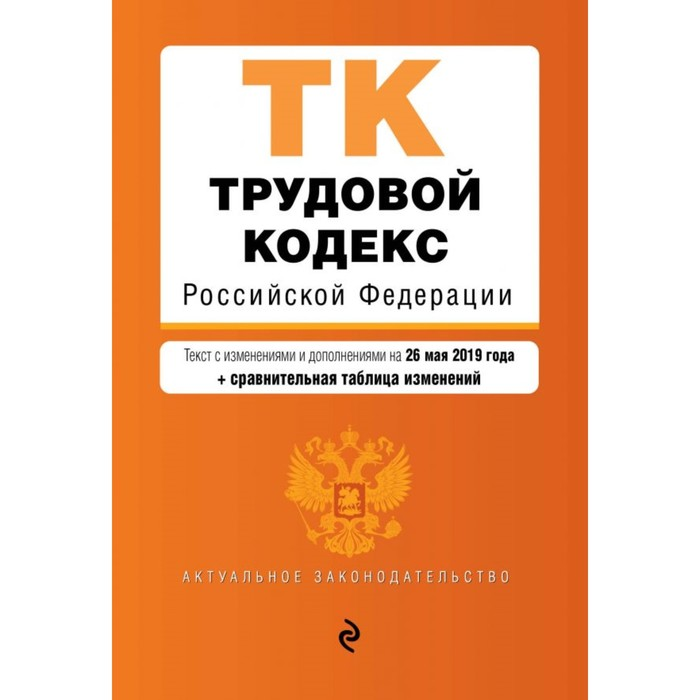 Трудовой кодекс РФ. Текст с изменениями и дополнениями на 26 мая 2019 г. (+ сравнительная таблица изменений)