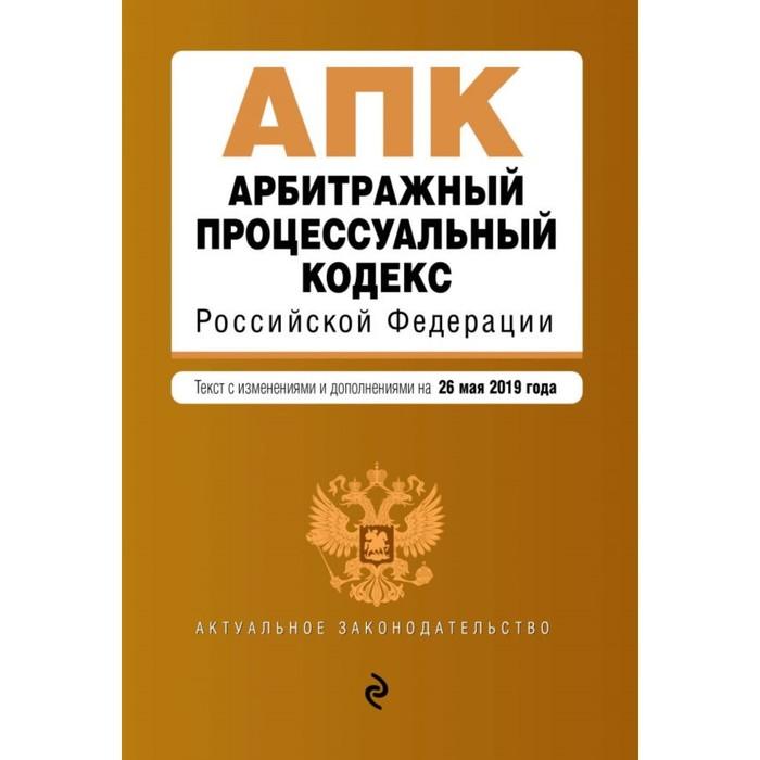 Арбитражный процессуальный кодекс РФ. Текст с изменениями и дополнениями на 26 мая 2019 г.
