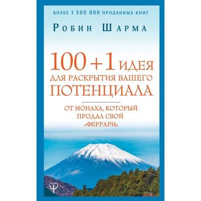 100 + 1 идея для раскрытия вашего потенциала от монаха, который продал свой «феррари». Шарма Р.