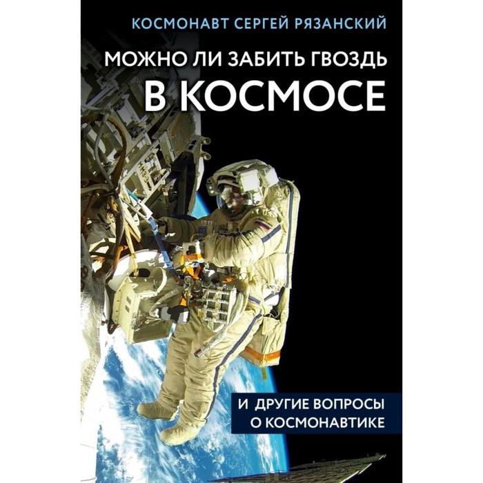Можно ли забить гвоздь в космосе и другие вопросы о космонавтике. Рязанский С. Н.