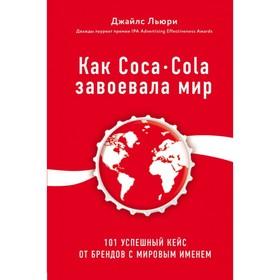 Как Coca-Cola завоевала мир. 101 успешный кейс от брендов с мировым именем. Льюри Дж.