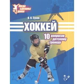 Хоккей. 10 вопросов детскому тренеру. Сухов В. В.