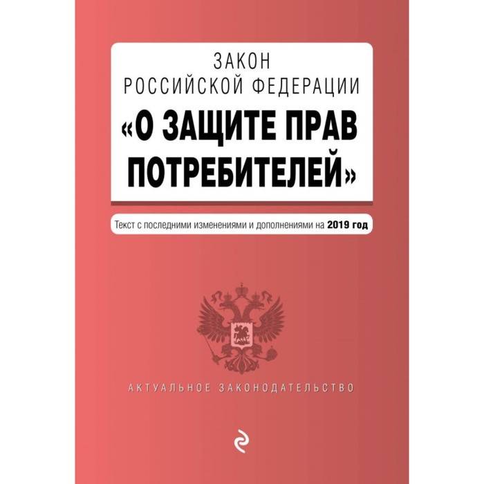 Закон Российской Федерации «О защите прав потребителей». Текст с самыми последними изменениями и дополнениями на 2019 г.