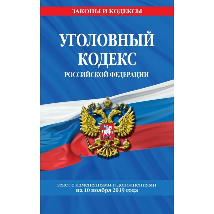 Уголовный кодекс Российской Федерации. Текст с изменениями и дополнениями на 10 ноября 2019 г.