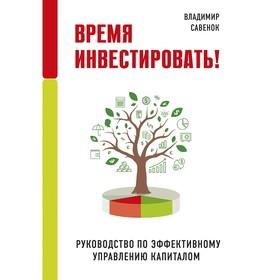 Время инвестировать! Руководство по эффективному управлению капиталом, Савенок В.С.