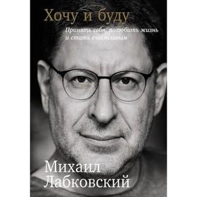 Хочу и буду. Принять себя, полюбить жизнь и стать счастливым, 320 стр. Лабковский М.