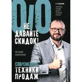Не давайте скидок! Современные техники продаж. 3-е изд. Колотилов Е. А.