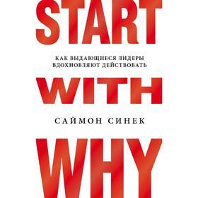 Start with Why. Как выдающиеся лидеры вдохновляют действовать, Синек С.