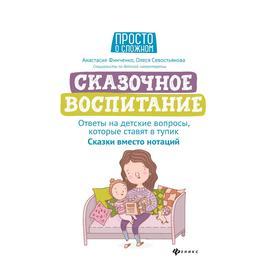 Сказ-е вос-е:ответы на детские вопросы,кот ставят в тупик:сказки вместо нотаций. Финченко А.