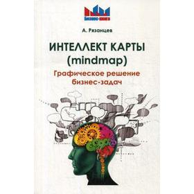 Интеллект карты (mindmap). Графическое решение бизнес-задач. Рязанцев А.В.