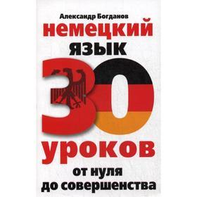 Немецкий язык. 30 уроков. От нуля до совершенства. Богданов А.В.