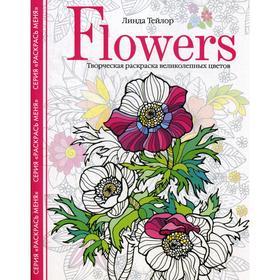 Flowers. Творческая раскраска великолепных цветов. Тейлор Л.