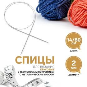Спицы для вязания, круговые, с тефлоновым покрытием, с металлическим тросом, d = 2 мм, 14/80 см