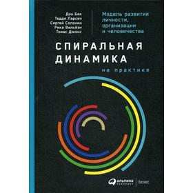 Спиральная динамика на практике: Модель развития личности, организации и человечества. Бек Д., Ларсен Т., Солонин С.