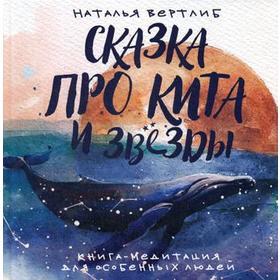Сказка про кита и звезды: книга-медитация для особенных людей. Вертлиб Н.