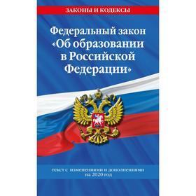 Федеральный закон «Об образовании в Российской Федерации»: текст с изменениями на 2020 год