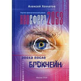 Неосфера 2053. Эпоха после блокчейн: научно-фантастический роман. Хохлатов А.В.