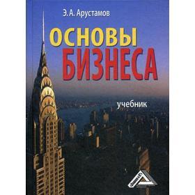 Основы бизнеса: Учебник. 4-е издание, стер. Арустамов Э. А.